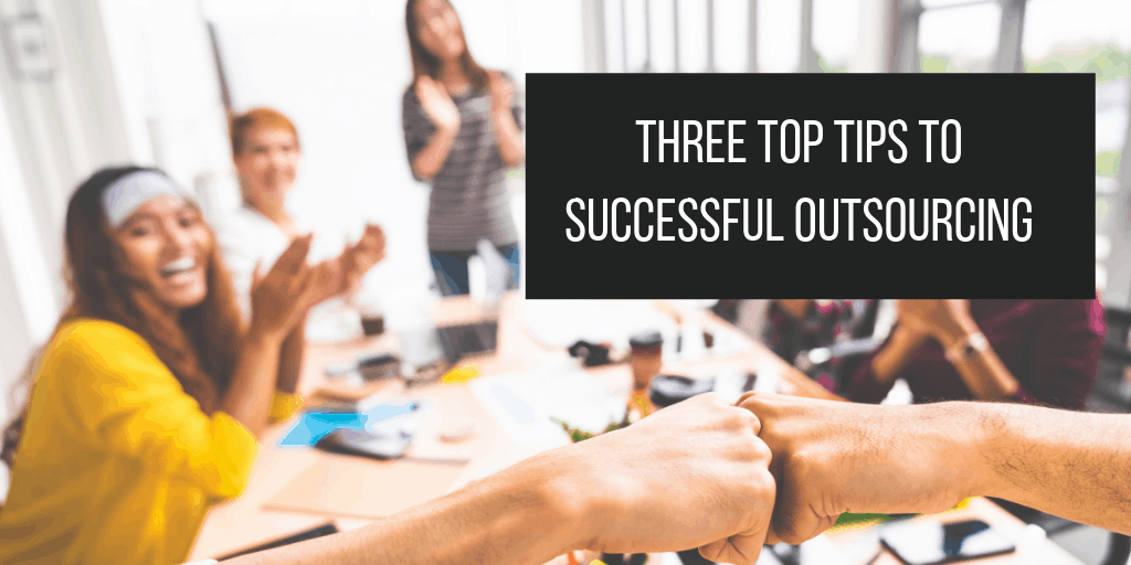 Three Top Tips to successful Outsourcing