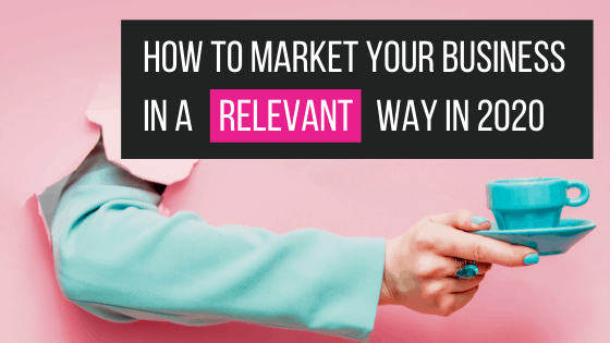 how to market your business in a relevant way in 2020