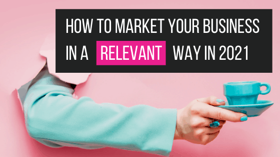how to market your business in a relevant way in 2021